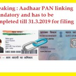 Breaking : Aadhaar PAN linking mandatory and has to be completed till 31.3.2019 for filing ITR