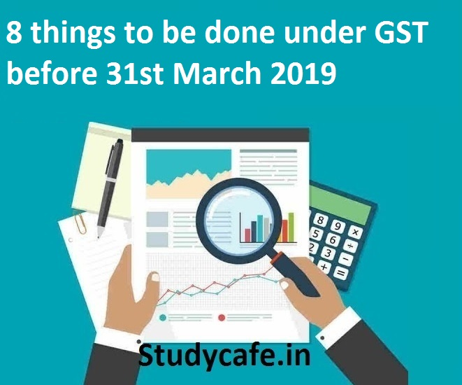 8 things to be done under GST before 31st March 2019 - Studycafe