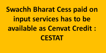 Swachh Bharat Cess paid on input services has to be available as Cenvat Credit : CESTAT