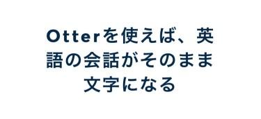 3ヶ月間英会話学校で「Otter」 を使って英語の会話をリアルタイムでテキスト化してみた