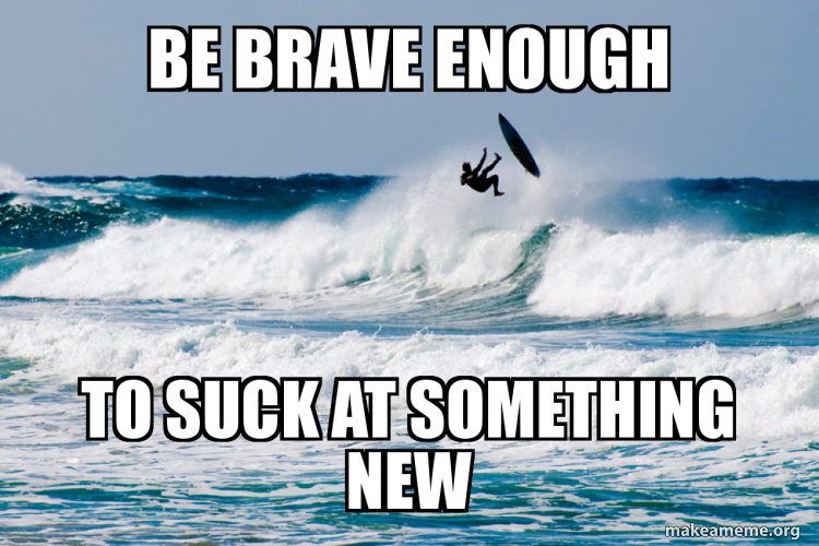Be Brave Enough To Suck At Something New