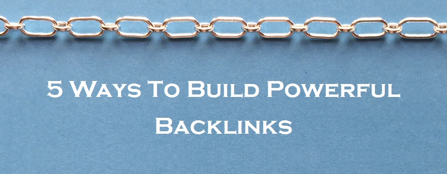 5 Ways To Build Powerful Backlinks