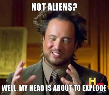 not-aliens-well-my-head-is-about-to-explode