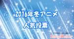 【2016冬アニメ】人気投票<中間>結果発表!満足度1位のアニメとは!?