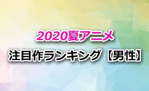 「2020夏アニメ」男性注目度ランキング