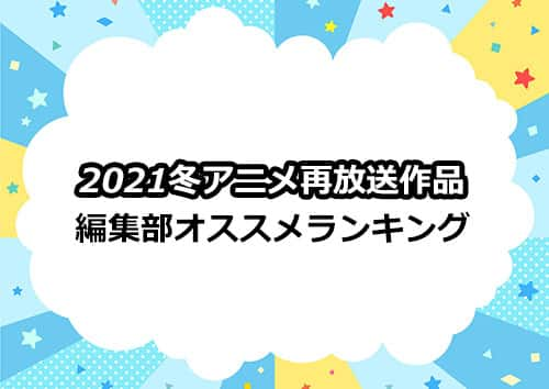 編集部オススメ「2021冬アニメ」再放送作品ランキング