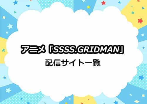 アニメ「SSSS.GRIDMAN(グリッドマン)」の配信サイト一覧