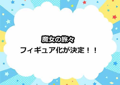 「魔女の旅々」のフィギュア化が決定!