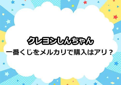 クレヨンしんちゃん一番くじをメルカリで購入はアリ!?