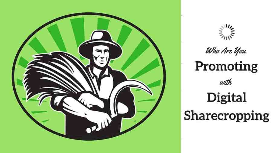 Who Are You Promoting with Digital Sharecropping?