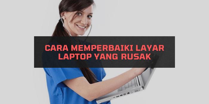 Cara Memperbaiki Layar Laptop yang Rusak