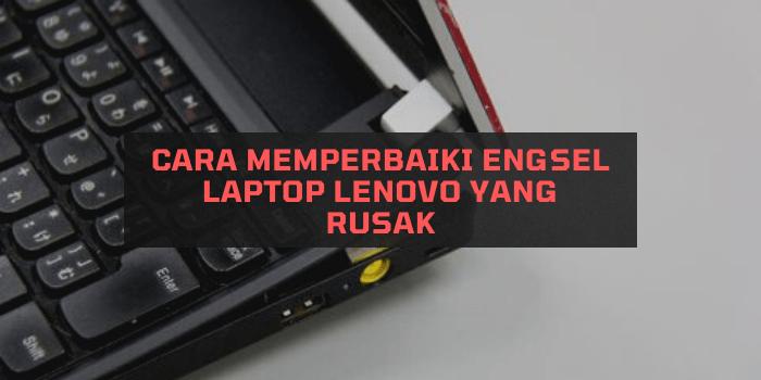 Cara Memperbaiki Engsel Laptop Lenovo yang Rusak