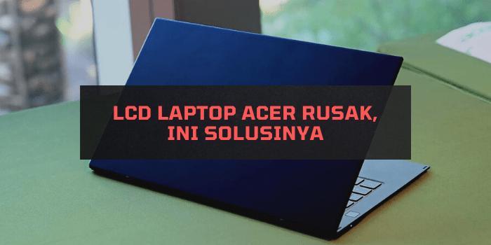 LCD Laptop Acer Rusak, Ini Solusinya