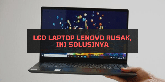 LCD Laptop LENOVO Rusak, Ini Solusinya