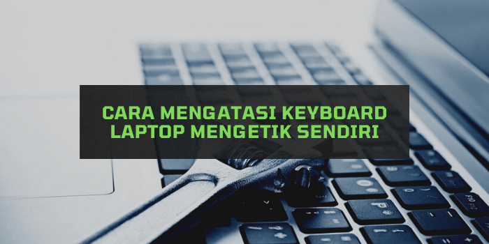 Cara Mengatasi Keyboard Laptop Mengetik Sendiri