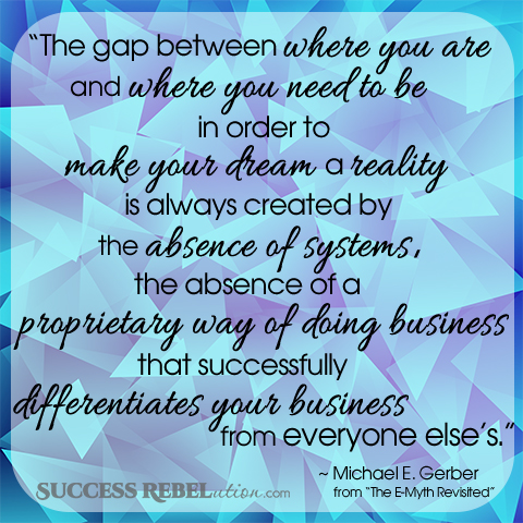 The gap between where you are and where you need to be in order to make your dream a reality is always created by the absence of systems, the absence of a proprietary way of doing business that successfully differentiates your business from everyone else's. - Michael Gerber - SuccessRebelution.com