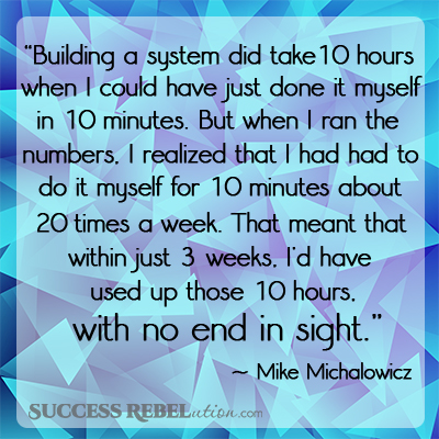 Building a system did take 10 hours when I could have just done it myself in 10 minutes. But when I ran the numbers I realized that I had had to do it myself for 10 miutes about 20 times a week. That meant that within just 3 weeks, I'd have used up those 10 hours, with no end in sight. - Mike Michalowicz - SuccessRebelution.com