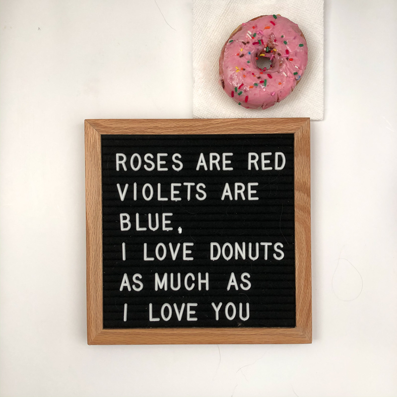 Roses are red, Violets are blue, I like donuts, as much as I like you