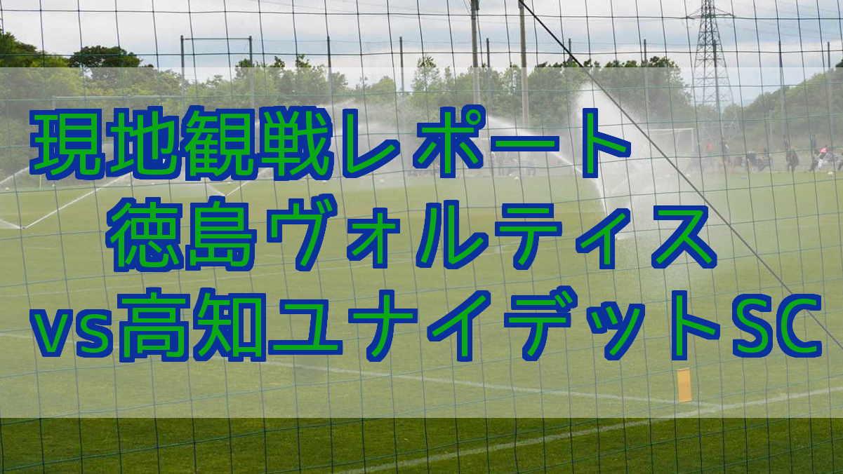 2019年4月29日 徳島ヴォルティスvs高知ユナイデットSC 練習試合 現地観戦レポート