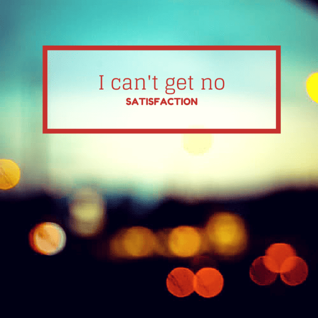 I Can't Get No Satisfaction...but I try.