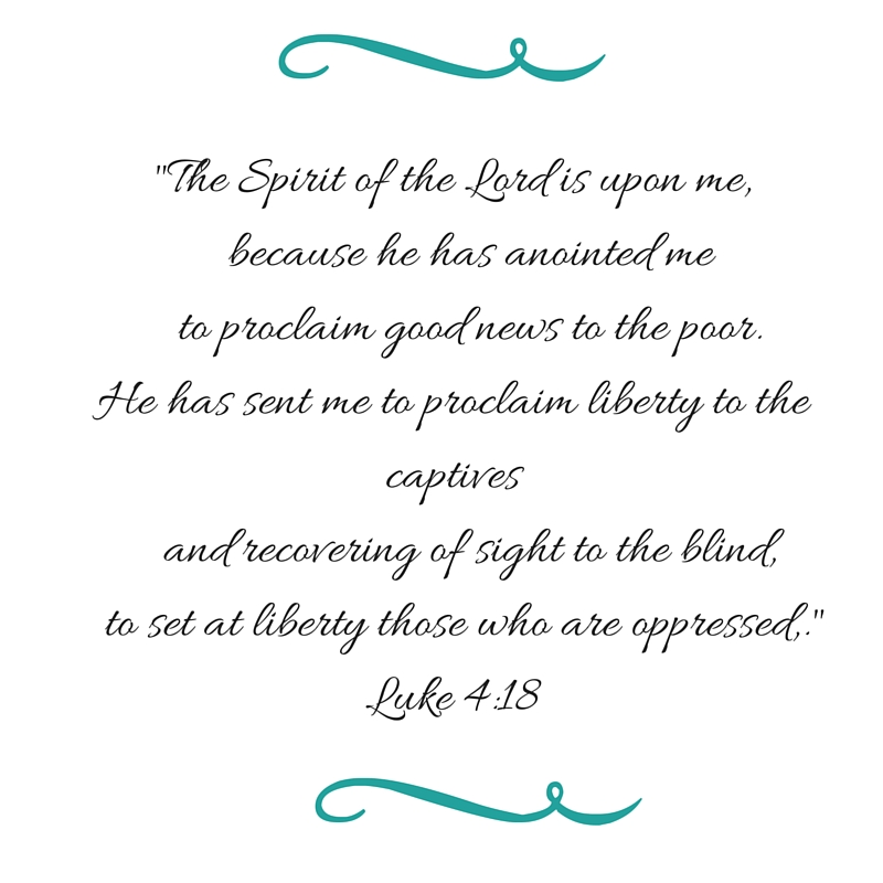 The Spirit of the Lord is upon me, because he has anointed me to proclaim good news to the poor.He has sent me to proclaim liberty to the captives and recovering of sight to the blind, to set at liberty those who are oppressed,