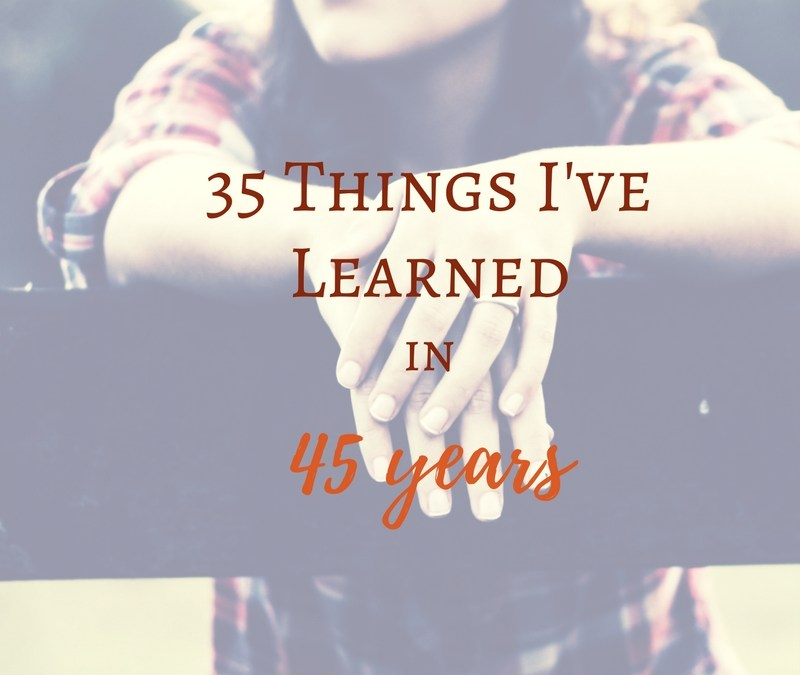 35 Things I've Learned About Myself And The World In 45 Years