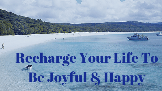 Recharge Your Life To Be Joyful And Happy