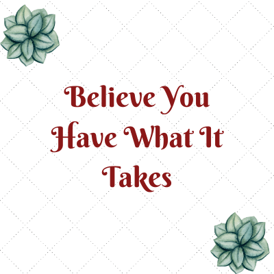 If you want it bad enough, you have what it takes. Believe in yourself and give yourself a chance to fail your way to success.
