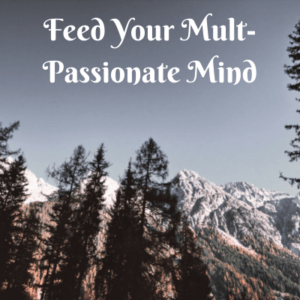 Being multi-passionate doesn't mean that you have to choose one passion over the other.