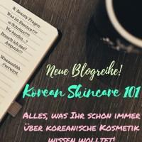 Neue Blogreihe: Korean Skincare 101 - Alles über Koreanische Kosmetik!