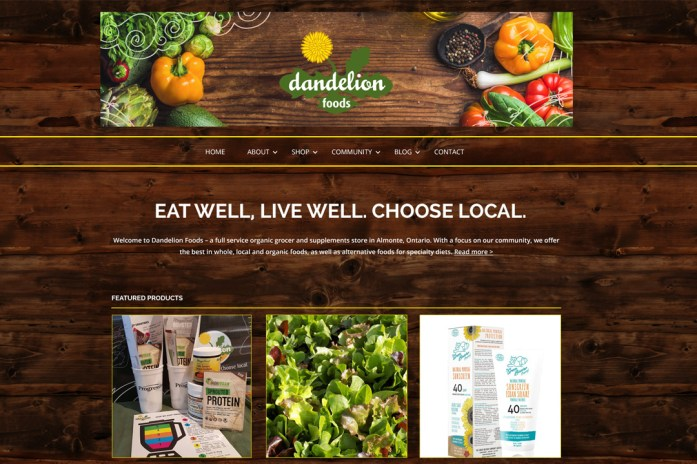Dandelion Foods: One of our most loyal and cherished clients, Dandelion Foods, came to the recent realization that their existing website, designed by Sumack Loft several years ago, was no longer doing the things that they needed it to do. My partners and I quickly put together a proposal for a new WordPress-based site with a brand update as requested by our client. The new site is fresh and fun with a farmstead feeling with its barnboard background and array of delicious produce, while making it easy for our friends at the store to share store specials, instore events, etc. To see the full site please go to www.dandelionfoods.ca.