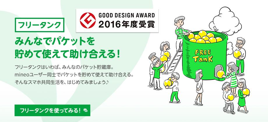 フリータンク GOOD DESIGN AWARD 2016年度受賞 みんなでパケットを貯めて使えて助け合える! フリータンクはいわば、みんなのパケット貯蔵庫。mineoユーザー同士でパケットをシェアしあえる。仲間と助け合う。そんなスマホ共同生活を、はじめてみましょう♪
