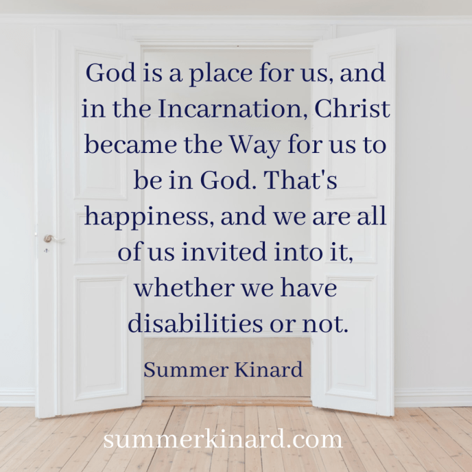 Open doors with the text, God is a place for us, and in the Incarnation, Christ became the Way for us to be in God. That's happiness, and we are all of us invited into it, whether we have disabilities or not. Summer Kinard summerkinard.com