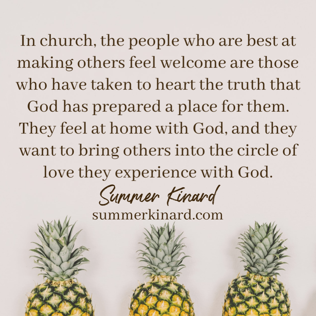 background three pineapples. quote reading In church, the people who are best at making others feel welcome are those who have taken to heart the truth that God has prepared a place for them. They feel at home with God, and they want to bring others into the circle of love they experience with God in church. Summer Kinard SummerKinard.com