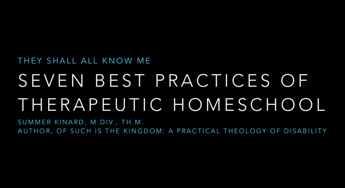 They Shall All Know Me: 7 Best Practices of Therapeutic Homeschools, Summer Kinard, M.Div., Th.M., Author, Of Such is the Kingdom: A Practical Theology of Disability