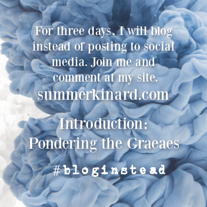 cloudy blue gray ink background with text For three days, I will blog instead of posting to social media. Join me and comment at my site summerkinard.com Introduction: Pondering the Graeaes #bloginstead