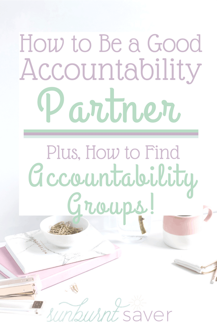 Feeling frustrated you can't accomplish your goals, like losing weight, eating healthy, or launching your blog? You need an accountability partner! Here's how to find one and how to be a good accountability partner - #accountability #sunburntsaver #goals