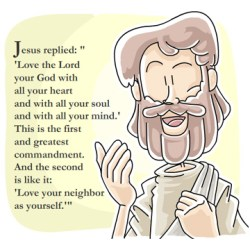 Matthew 22:37-39, Mark 12:30-31 Jesus said unto him, Thou shalt love the Lord thy God with all thy heart, and with all thy soul, and with all thy mind. This is the first and great commandment. And the second is like unto it, Thou shalt love thy neighbour as thyself.