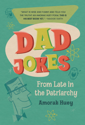 """The cover of a book, with a light green background and cartoon sketches of people laughing and a man with glasses and a bowtie. The title, """"Dad Jokes from Late in the Patriarchy"""" is written in red, green, and white letters above the author's name, Amorak Huey. There is a quote from poet Maggie Smith at the top of the cover against a green rhombus shape: """"What is wise and funny and tells you the truth? An Amorak Huey poem. This is his best book yet."""""""
