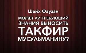 sheykh-fawzan-mojet-li-trebuyushiy-znaniya-delat-takfir-musulmaninu