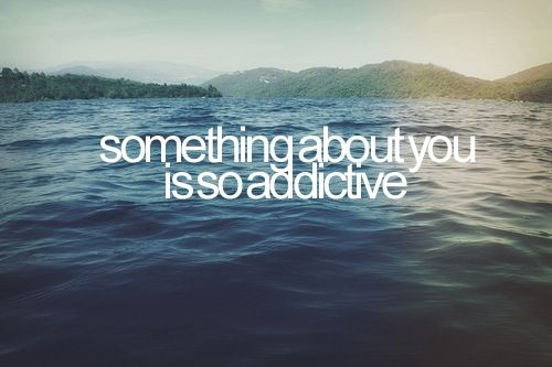 something-about-you-is-so-addictive
