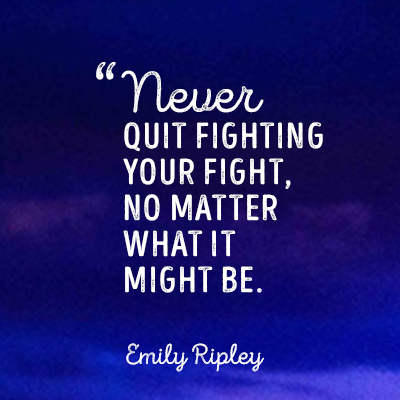 Never quit fighting your fight, no matter what it might be!