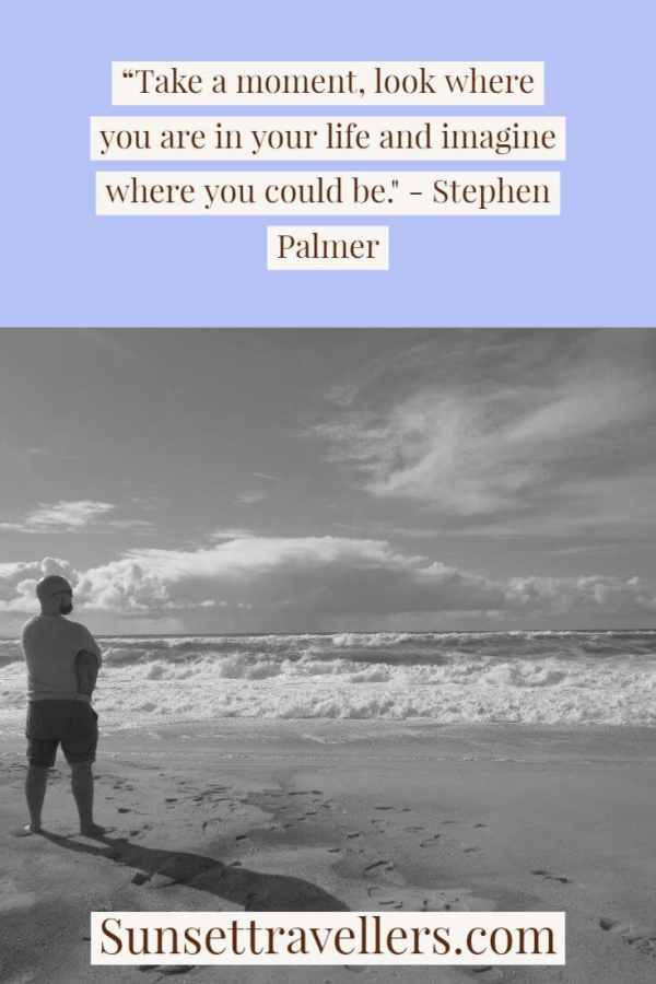 """Inspiring quotes - """"Take a moment, look where you are in your life and imagine where you could be."""" - Stephen Palmer travel quotes"""