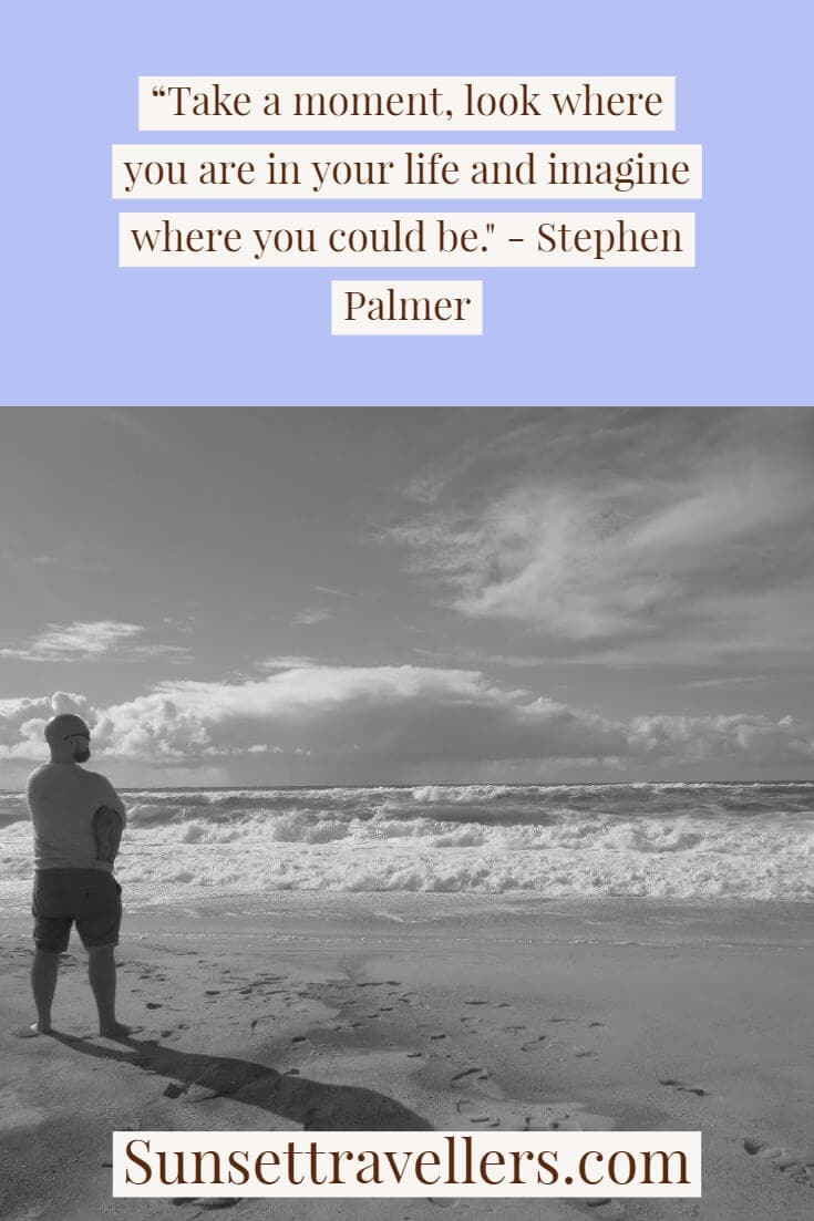 """""""Take a moment, look where you are in your life and imagine where you could be."""" - Stephen Palmer travel quotes"""