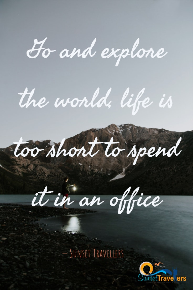 Go and explore the world, life is too short to spend it in an office. -Sunset Travellers