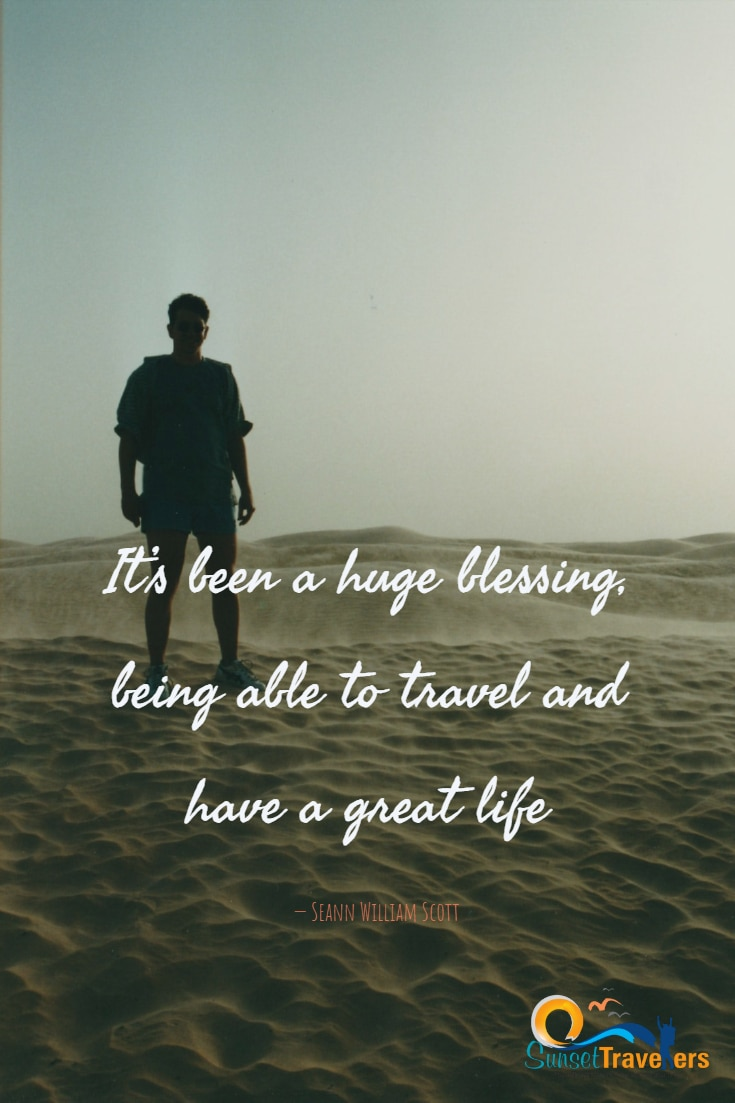 It's been a huge blessing, being able to travel and have a great life. Seann William Scott