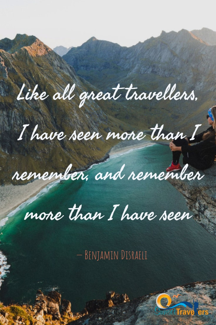 Like all great travellers, I have seen more than I remember, and remember more than I have seen. - Benjamin Disraeli