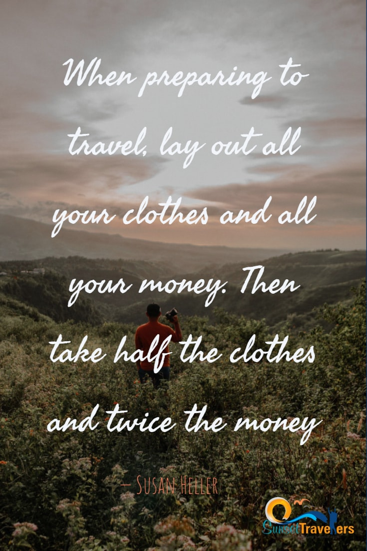 When preparing to travel, lay out all your clothes and all your money. Then take half the clothes and twice the money. - Susan Heller