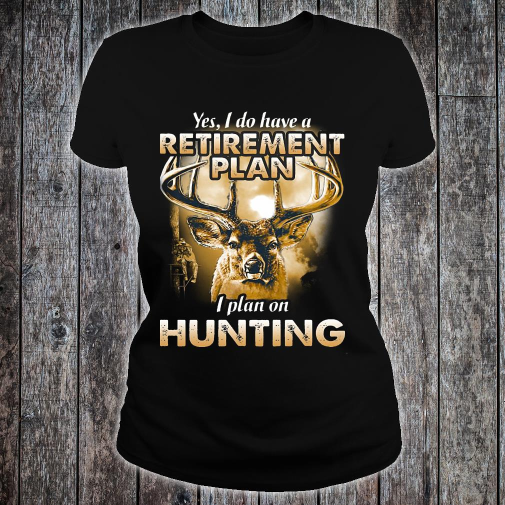 Yes I do have a retirement plan I plant on hunting shirt ladies tee