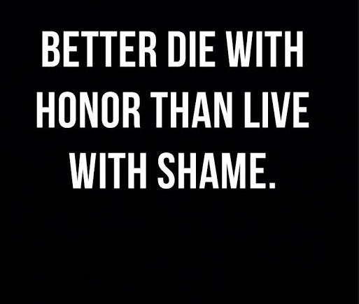 Better to die with honor than live with shame.